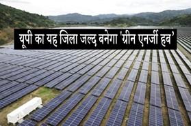6000 मेगावाट की सौर ऊर्जा के साथ उत्तर प्रदेश का यह जिला जल्द ही कहलाएगा ग्रीन एनर्जी हब