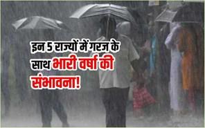 आज इन 5 राज्यों में गरज और बिजली के साथ भारी वर्षा की संभावना!