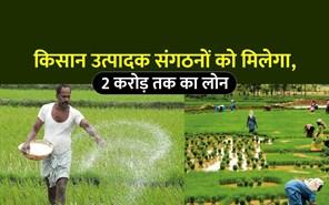 Good News: किसान उत्पादक संगठन के लिए बड़ी खबर, मिल सकता है 2 करोड़ तक का लोन