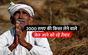 अगर आपने भी ली है 2000 रुपए की किस्त, तो जेल जाने को रहिए तैयार!
