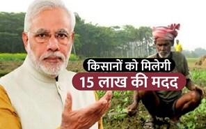 किसानों को 15 लाख रु की मदद करेगी मोदी सरकार, ये हैं पूरी योजना