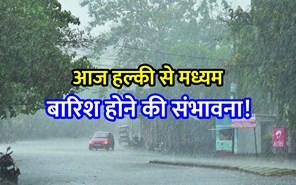 आज इन 10 राज्यों में हल्की से मध्यम बारिश होने की संभावना!